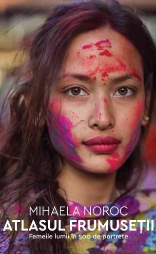 Atlasul frumuseții. Femeile lumii in 500 de portrete de Mihaela Noroc